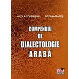 Compendiu de dialectologie araba - Nicolae Dobrisan, Roxana Mares, editura Pro Universitaria