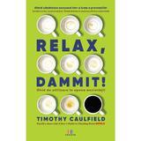 Relax, Dammit! Ghid de utilizare in epoca anxietatii - Timothy Caulfield, editura Creator
