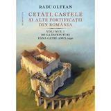 Cetati, castele si alte fortificatii din Romania Vol.1 - Radu Oltean, editura Humanitas