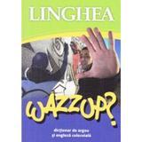 Wazzup? Dictionar de argou si engleza colocviala, editura Linghea