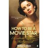 How to Be a Movie Star: Elizabeth Taylor in Hollywood 1941-1981 - William J. Mann, editura Faber & Faber