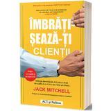 Imbratiseaza-ti clientii - Jack Mitchell, editura Act Si Politon