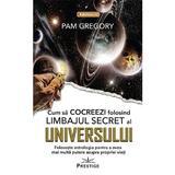 Cum sa Cocreezi folosind limbajul secret al Universului - Pam Gregory, editura Prestige
