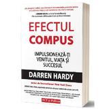 Efectul compus: Impulsioneaza-ti venitul, viata si succesul - Darren Hardy, editura Act Si Politon