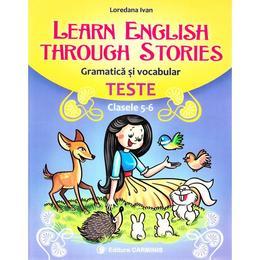 Learn English Through Stories. Gramatica si vocabular. Teste - Clasele 5-6 - Loredana Ivan, editura Carminis