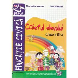 Educatie civica - Clasa 3 - Caietul elevului - Alexandra Manea, Lorica Matei, editura Didactica Si Pedagogica