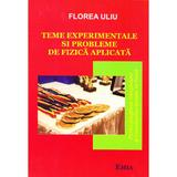 Teme experimentale si probleme de Fizica aplicata - Florea Uliu, editura Emia
