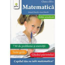 Matematica - Clasa 3 - Exercitii. Teste. Ghidul parintelui - Eduard Dancila, Ioan Dancila, editura Gama