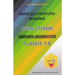 Limba romana. Opere literare. Compuneri argumentative - Clasele 7-8 - Mariana Badea, editura Badea & Professional Consulting