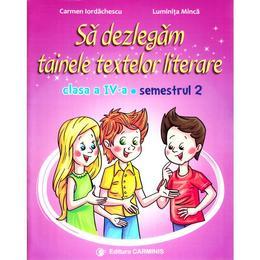 Sa dezlegam tainele textelor literare - Clasa 4 Sem. 2 AL - Carmen Iordachescu, Luminita Minca, editura Carminis
