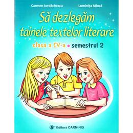 Sa dezlegam tainele textelor literare - Clasa 4 Sem. 2 A - Carmen Iordachescu, Luminita Minca, editura Carminis