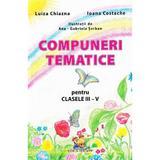 Compuneri tematice pentru Clasele 3-4 - Luiza Chiazna, Ioana Costache, editura Lizuka Educativ