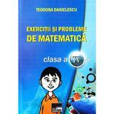 Exercitii Si Probleme De Mate Cls. A Iv-A - Teodora Danielescu, editura Aius