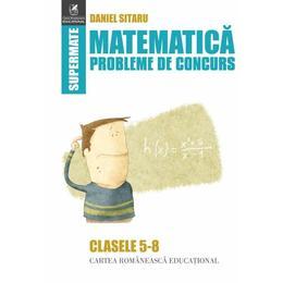 Matematica Clasele 5-8 Probleme de concurs - Daniel Sitaru, editura Cartea Romaneasca