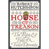 House of Treason: The Rise and Fall of a Tudor Dynasty - Robert Hutchinson, editura Orion