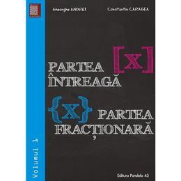 Partea intreaga. Partea fractionara vol.1 - Gheorghe Andrei, Constatin Caragea, editura Paralela 45