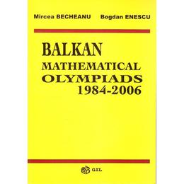 Balkan mathematical olympiads 1984-2006 - Mircea Becheanu, Bogdan Enescu, editura Gil