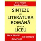 Sinteze de literatura romana pentru liceu - Bacalaureat, concursuri, Olimpiade - Elena Neagoe, Dana Dumitrescu, editura Eikon