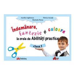 Indemanare, Fantezie Si Culoare La Abilitati Practice Cls 1 - Aurelia Arghirescu, editura Akademos Art