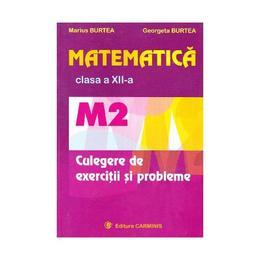 Matematica cls 12 M2 culegere de exercitii si probleme - Marius Burtea, Georgeta Burtea, editura Carminis