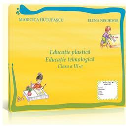 Educatie Plastica. Educatie Tehnologica Cls 3 Maricica Hutupasu, Elena Nechifor, editura Euristica