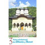 La curtile duhului vol.3: Vetre manastiresti din Oltenia si Banat - Razvan Bucuroiu, editura Lumea Credintei
