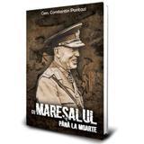 Cu Maresalul Pana La Moarte - Gen. Constantin Pantazi