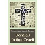Ucenicia in fata Crucii - Ieromonahul Antonie Romeos, editura Egumenita