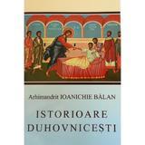 Istorioare duhovnicesti - Ioanichie Balan, editura Manastirea Sihastria