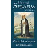 Vindecari Minunate Din Zilele Noastre - Sfantul Serafim De Sarov, editura Cartea Ortodoxa