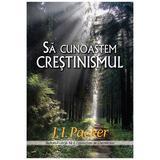 Sa cunoastem crestinismul - J.I. Packer, editura Casa Cartii