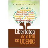 Libertatea de a trai ca ucenic - Alastair Dickson, editura Casa Cartii