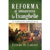 Reforma si intoarcerea la Evanghelie - Erwin W. Lutzer, editura Casa Cartii