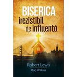 Biserica irezistibil de influenta - Robert Lewis, Rob Wilkins, editura Casa Cartii