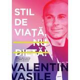 Stil de viata, nu dieta! - Valentin Vasile, editura Curtea Veche