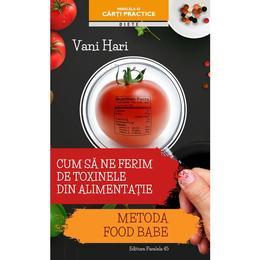 Cum sa ne ferim de toxinele din alimentatie - Vani Hari, editura Paralela 45