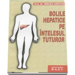 Bolile hepatice pe intelesul tuturor - Mircea Chiotan, editura Mast