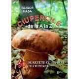 Ciupercile de la A la Z. 90 de retete culinare cu ciuperci - Gligor Hasa, editura Emia
