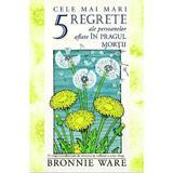 Cele mai mari 5 regrete ale persoanelor aflate in pragul mortii - Bronnie Ware, editura Adevar Divin