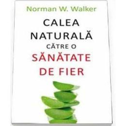 Calea naturala catre o sanatate de fier - Norman W. Walker, editura All