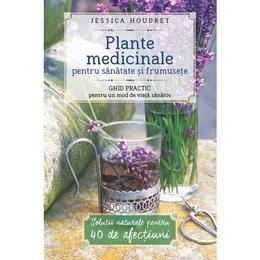 Plante Medicinale Pentru Sanatate Si Frumusete - Jessica Houdret, editura Litera
