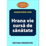 Hrana vie, sursa de sanatate - Jacques-Pascal Cusin, editura Orizonturi