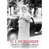 Aspecte din lumea reala. Gurdjieff vorbeste elevilor sai - G.I. Gurdjieff, editura Scoala Ardeleana