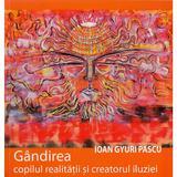 Gandirea, Copilul Realitatii Si Creatorul Iluziei - Ioan Gyuri Pascu, editura Cartea Daath