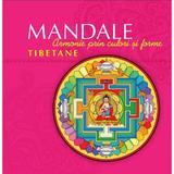 Mandale tibetane. Armonie prin culori si forme, editura Curtea Veche
