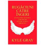 Rugaciuni catre ingeri - Kyle Gray, editura Adevar Divin