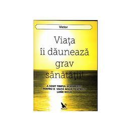 Viata ii dauneaza grav sanatatii! - Victor, editura For You