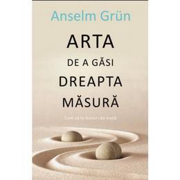 Arta De A Gasi Dreapta Masura - Anselm Grun, editura All