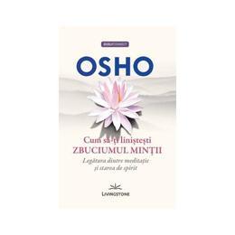 Cum sa-ti linistesti zbuciumul mintii - Osho, editura Livingstone