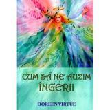 Cum Sa Ne Auzim Ingerii - Doreen Virtue, editura Adevar Divin